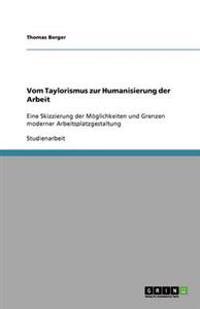 Vom Taylorismus Zur Humanisierung Der Arbeit. Moglichkeiten Und Grenzen Moderner Arbeitsplatzgestaltung
