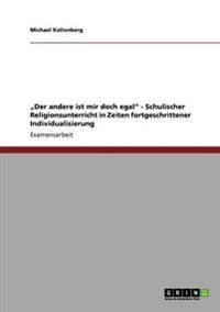 """""""Der Andere Ist Mir Doch Egal"""" - Schulischer Religionsunterricht in Zeiten Fortgeschrittener Individualisierung"""