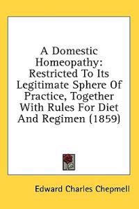 A Domestic Homeopathy: Restricted To Its Legitimate Sphere Of Practice, Together With Rules For Diet And Regimen (1859)