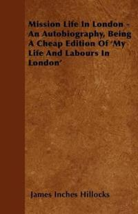Mission Life in London - An Autobiography, Being a Cheap Edition of 'my Life and Labours in London'