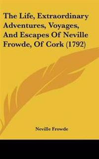 The Life, Extraordinary Adventures, Voyages, and Escapes of Neville Frowde, of Cork