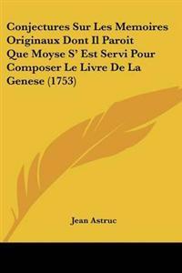 Conjectures Sur Les Memoires Originaux Dont Il Paroit Que Moyse S' Est Servi Pour Composer Le Livre De La Genese