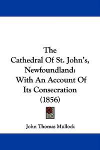 The Cathedral Of St. John's, Newfoundland: With An Account Of Its Consecration (1856)