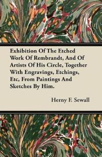 Exhibition Of The Etched Work Of Rembrandt, And Of Artists Of His Circle, Together With Engravings, Etchings, Etc, From Paintings And Sketches By Him