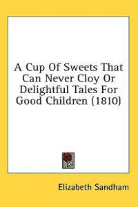 A Cup Of Sweets That Can Never Cloy Or Delightful Tales For Good Children (1810)