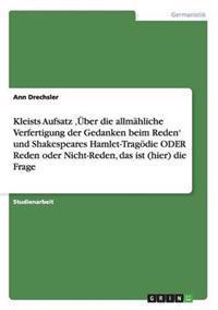 Kleists Aufsatz 'Uber Die Allmahliche Verfertigung Der Gedanken Beim Reden' Und Shakespeares Hamlet-Tragodie Oder Reden Oder Nicht-Reden, Das Ist (Hier) Die Frage