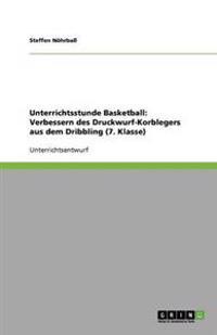 Unterrichtsstunde Basketball: Verbessern des Druckwurf-Korblegers aus dem Dribbling (7. Klasse)