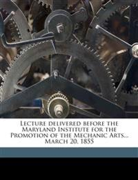 Lecture delivered before the Maryland Institute for the Promotion of the Mechanic Arts... March 20, 1855