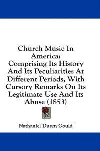 Church Music In America: Comprising Its History And Its Peculiarities At Different Periods, With Cursory Remarks On Its Legitimate Use And Its Abuse (