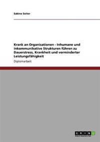Krank an Organisationen - Inhumane Und Inkommunikative Strukturen Fuhren Zu Dauerstress, Krankheit Und Verminderter Leistungsfahigkeit