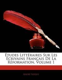 Etudes Litteraires Sur Les Crivains Francaise de La Rformation, Volume 1