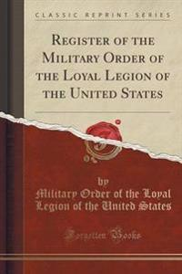 Register of the Military Order of the Loyal Legion of the United States (Classic Reprint)