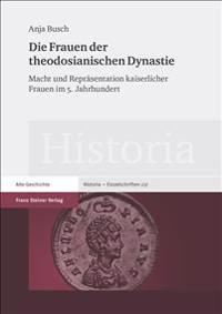 Die Frauen Der Theodosianischen Dynastie: Macht Und Reprasentation Kaiserlicher Frauen Im 5. Jahrhundert