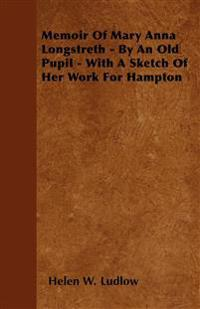 Memoir Of Mary Anna Longstreth - By An Old Pupil - With A Sketch Of Her Work For Hampton