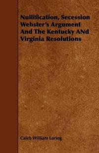 Nullification, Secession, Webster's Argument and the Kentucky and Virginia Resolutions