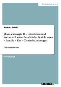 Mikrosoziologie II - Interaktion und Kommunikation: Persönliche Beziehungen - Familie - Ehe - Zweierbeziehungen