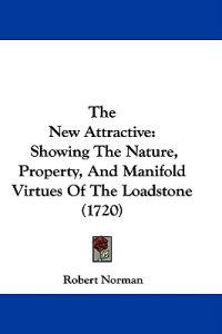 The New Attractive: Showing The Nature, Property, And Manifold Virtues Of The Loadstone (1720)