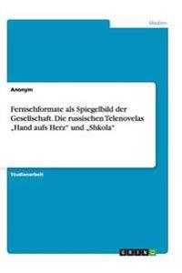 """Fernsehformate ALS Spiegelbild Der Gesellschaft. Die Russischen Telenovelas """"Hand Aufs Herz Und """"Shkola"""
