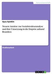 Neuere ANSaTze Zur Sozialstrukturanalyse Und Ihre Umsetzung in Die Empirie Anhand Bourdieu