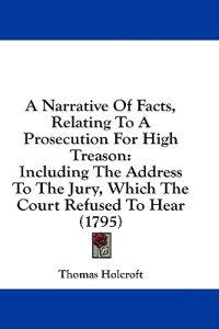 A Narrative Of Facts, Relating To A Prosecution For High Treason: Including The Address To The Jury, Which The Court Refused To Hear (1795)