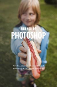 Full koll på Photoshop : Gör dina bilder så mycket bättre med Photoshop (CS