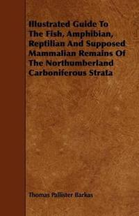 Illustrated Guide to the Fish, Amphibian, Reptilian and Supposed Mammalian Remains of the Northumberland Carboniferous Strata