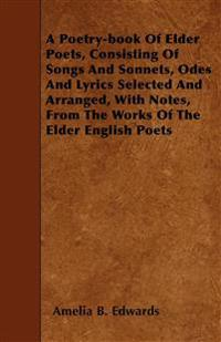 A Poetry-book Of Elder Poets, Consisting Of Songs And Sonnets, Odes And Lyrics Selected And Arranged, With Notes, From The Works Of The Elder English