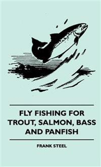 Fly Fishing For Trout, Salmon, Bass And Panfish