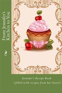 From Jennifer's Kitchen to You: Jennifer's Recipe Book (Filled with Recipes from Her Heart)
