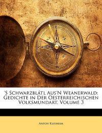 'S Schwarzblátl Aus'N Weanerwald: Gedichte in Der Oesterreichischen Volksmundart, Dritter Band