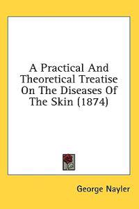 A Practical And Theoretical Treatise On The Diseases Of The Skin (1874)