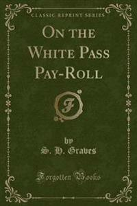 On the White Pass Pay-Roll (Classic Reprint)