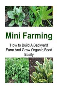 Mini Farming: How to Build a Backyard Farm and Grow Organic Food Easily: Mini Farming, Mini Farming Book, Mini Farming Guide, Mini F