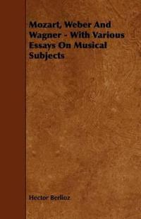 Mozart, Weber and Wagner - With Various Essays on Musical Subjects