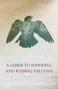 A Guide to Hawking and Raising Falcons - With Chapters on the Language of Hawking, Short Winged Hawks and Hunting with the Gyrfalcon