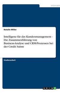 Intelligenz Fur Das Kundenmanagement - Die Zusammenfuhrung Von Business-Analyse Und Crm-Prozessen Bei Der Credit Suisse