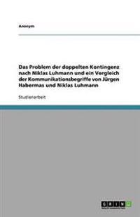 Das Problem der doppelten Kontingenz nach Niklas Luhmann und ein Vergleich der Kommunikationsbegriffe von Jürgen Habermas und Niklas Luhmann