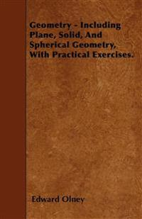 Geometry - Including Plane, Solid, And Spherical Geometry, With Practical Exercises.