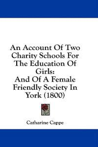 An Account Of Two Charity Schools For The Education Of Girls: And Of A Female Friendly Society In York (1800)