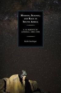 Mission, Science, and Race in South Africa: A. W. Roberts of Lovedale, 1883-1938