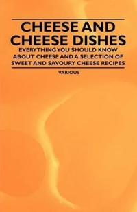 Cheese and Cheese Dishes - Everything You Should Know about Cheese and a Selection of Sweet and Savoury Cheese Recipes