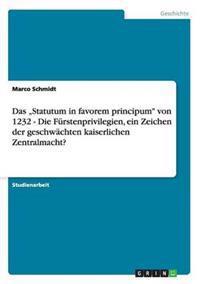 """Das """"Statutum in Favorem Principum Von 1232 - Die Furstenprivilegien, Ein Zeichen Der Geschwachten Kaiserlichen Zentralmacht?"""