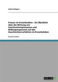 Frauen Im Erwerbsleben - Ein UEBerblick uBer Die Wirkung Von Sozialisationsprozessen Und Bildungsexpansion Auf Das Geschlechterverhaltnis Im Erwerbsleben