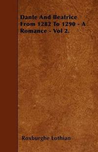 Dante And Beatrice From 1282 To 1290 - A Romance - Vol 2.