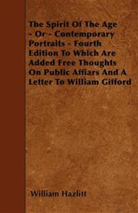 The Spirit Of The Age - Or - Contemporary Portraits - Fourth Edition To Which Are Added Free Thoughts On Public Affiars And A Letter To William Giffor