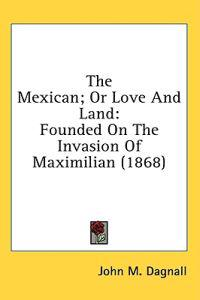The Mexican; Or Love And Land: Founded On The Invasion Of Maximilian (1868)