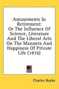 Amusements In Retirement: Or The Influence Of Science, Literature And The Liberal Arts On The Manners And Happiness Of Private Life (1816)
