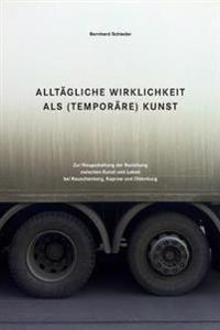 Alltaegliche Wirklichkeit ALS (Temporaere) Kunst: Zur Neugestaltung Der Beziehung Zwischen Kunst Und Leben Bei Rauschenberg, Kaprow Und Oldenburg
