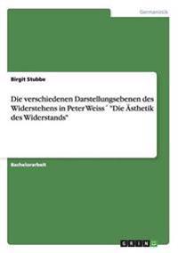 Die Verschiedenen Darstellungsebenen Des Widerstehens in Peter Weiss Die Asthetik Des Widerstands
