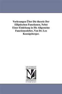 Vorlesungen Uber Die Theorie Der Elliptischen Functionen, Nebst Einer Einleitung in Die Allgemeine Functionenlehre, Von Dr. Leo Koenigsberger.